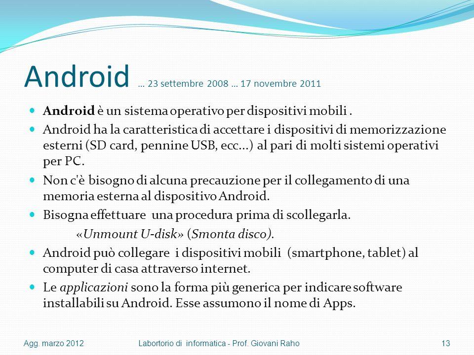 Android … 23 settembre 2008 … 17 novembre 2011 Android è un sistema operativo per dispositivi mobili. Android ha la caratteristica di accettare i disp