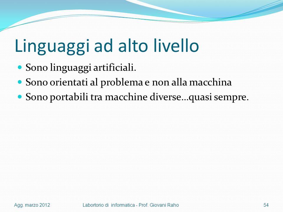 Linguaggi ad alto livello Sono linguaggi artificiali. Sono orientati al problema e non alla macchina Sono portabili tra macchine diverse…quasi sempre.