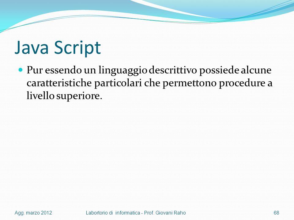 Java Script Pur essendo un linguaggio descrittivo possiede alcune caratteristiche particolari che permettono procedure a livello superiore. Agg. marzo