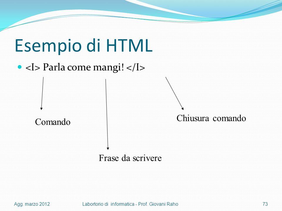 Esempio di HTML Parla come mangi! Agg. marzo 2012Labortorio di informatica - Prof. Giovani Raho73 Comando Frase da scrivere Chiusura comando