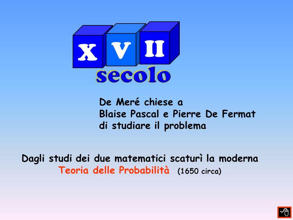 De Meré chiese a Blaise Pascal e Pierre De Fermat di studiare il problema Dagli studi dei due matematici scaturì la moderna Teoria delle Probabilità (1650 circa) X V II