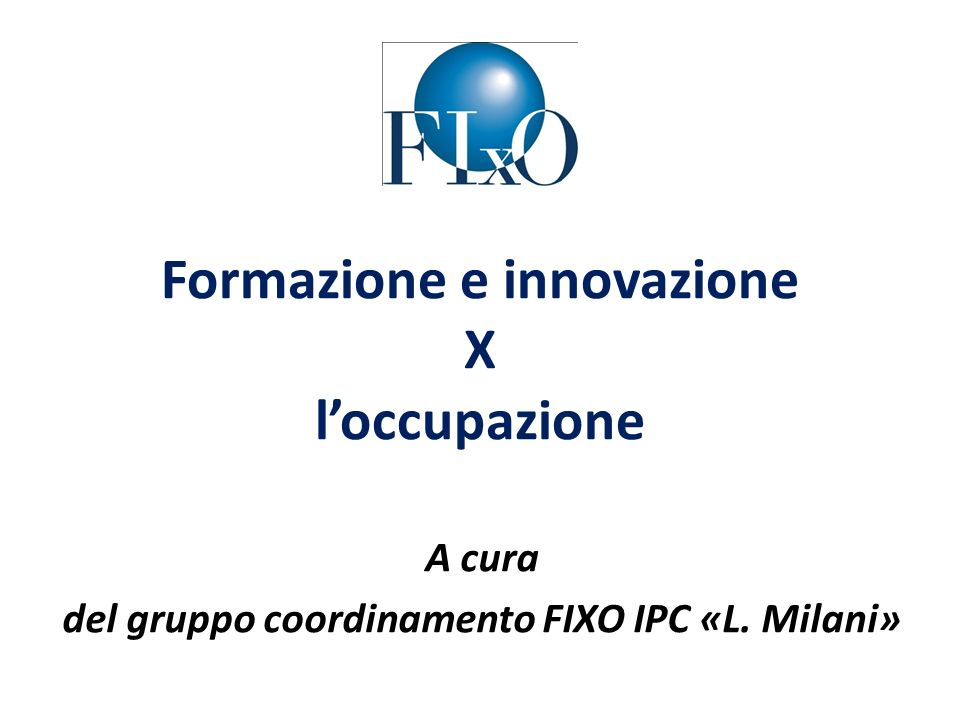 Formazione e innovazione X loccupazione A cura del gruppo coordinamento FIXO IPC «L. Milani»