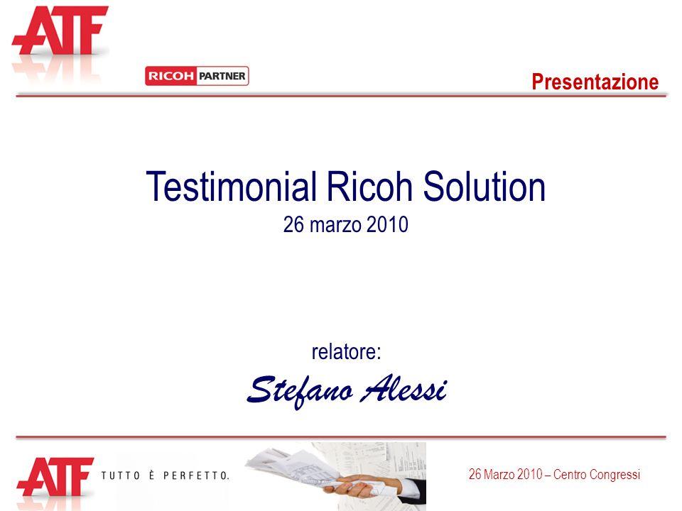 Presentazione 26 Marzo 2010 – Centro Congressi Testimonial Ricoh Solution 26 marzo 2010 relatore: Stefano Alessi