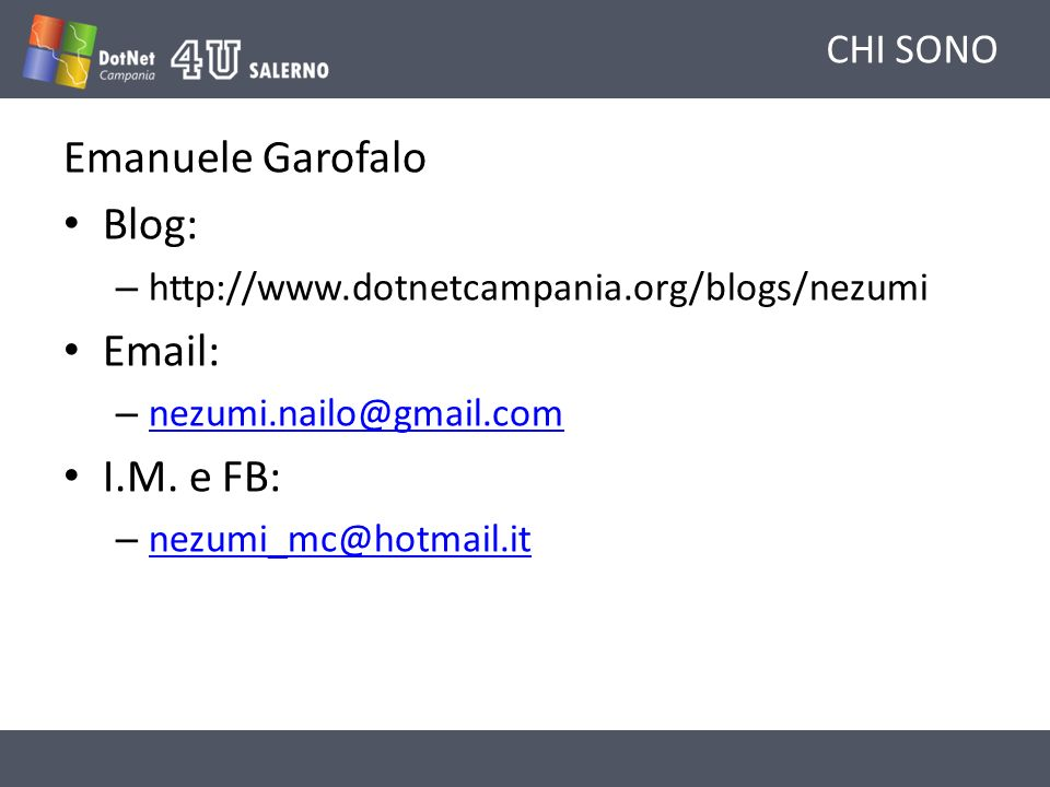 CHI SONO Emanuele Garofalo Blog: – http://www.dotnetcampania.org/blogs/nezumi Email: – nezumi.nailo@gmail.com nezumi.nailo@gmail.com I.M. e FB: – nezu