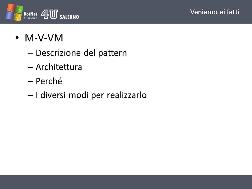 Veniamo ai fatti M-V-VM – Descrizione del pattern – Architettura – Perché – I diversi modi per realizzarlo