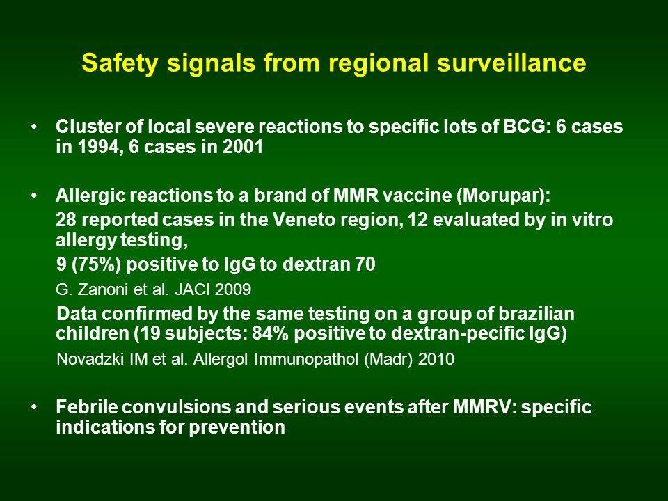 Safety signals from regional surveillance Cluster of local severe reactions to specific lots of BCG: 6 cases in 1994, 6 cases in 2001 Allergic reactions to a brand of MMR vaccine (Morupar): 28 reported cases in the Veneto region, 12 evaluated by in vitro allergy testing, 9 (75%) positive to IgG to dextran 70 G.