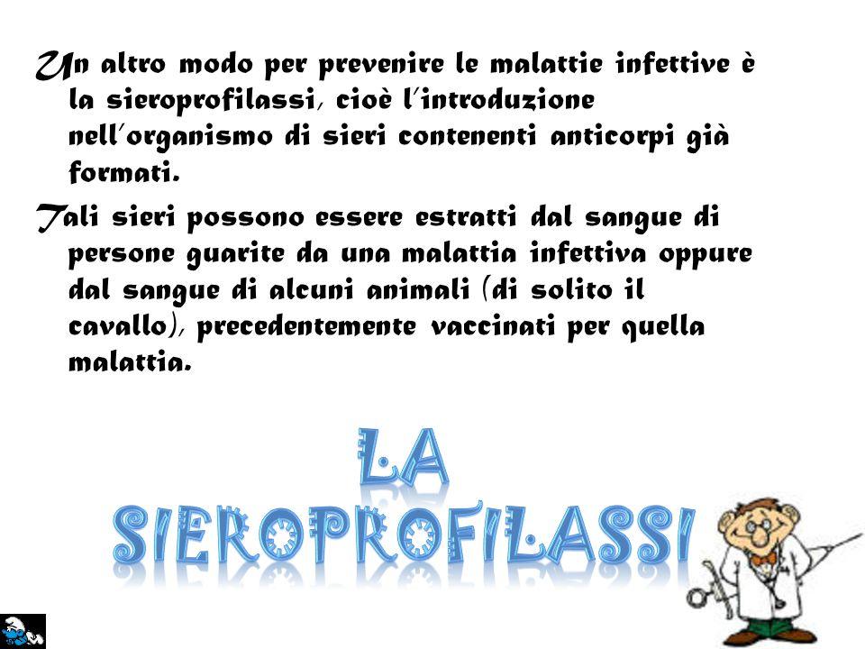 Un altro modo per prevenire le malattie infettive è la sieroprofilassi, cioè lintroduzione nellorganismo di sieri contenenti anticorpi già formati. Ta