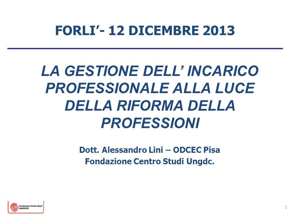 FORLI- 12 DICEMBRE 2013 1 LA GESTIONE DELL INCARICO PROFESSIONALE ALLA LUCE DELLA RIFORMA DELLA PROFESSIONI Dott. Alessandro Lini – ODCEC Pisa Fondazi