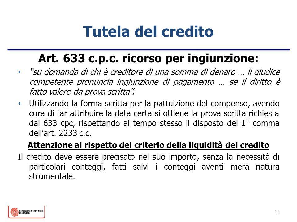 11 Tutela del credito Art. 633 c.p.c. ricorso per ingiunzione: su domanda di chi è creditore di una somma di denaro … il giudice competente pronuncia