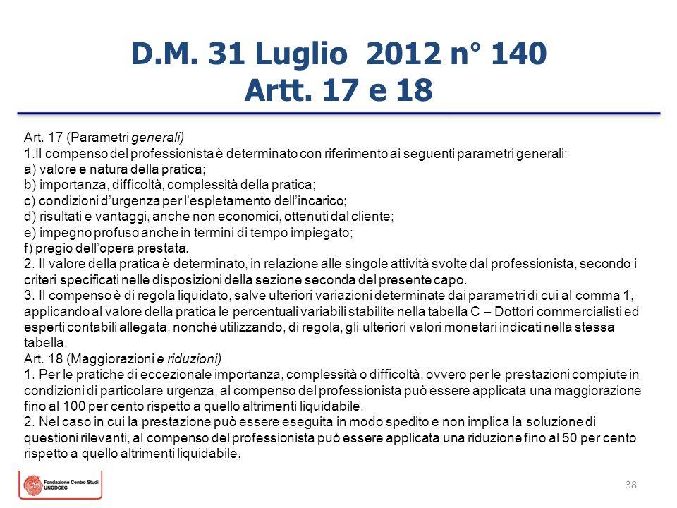 38 D.M. 31 Luglio 2012 n° 140 Artt. 17 e 18 Art. 17 (Parametri generali) 1.Il compenso del professionista è determinato con riferimento ai seguenti p