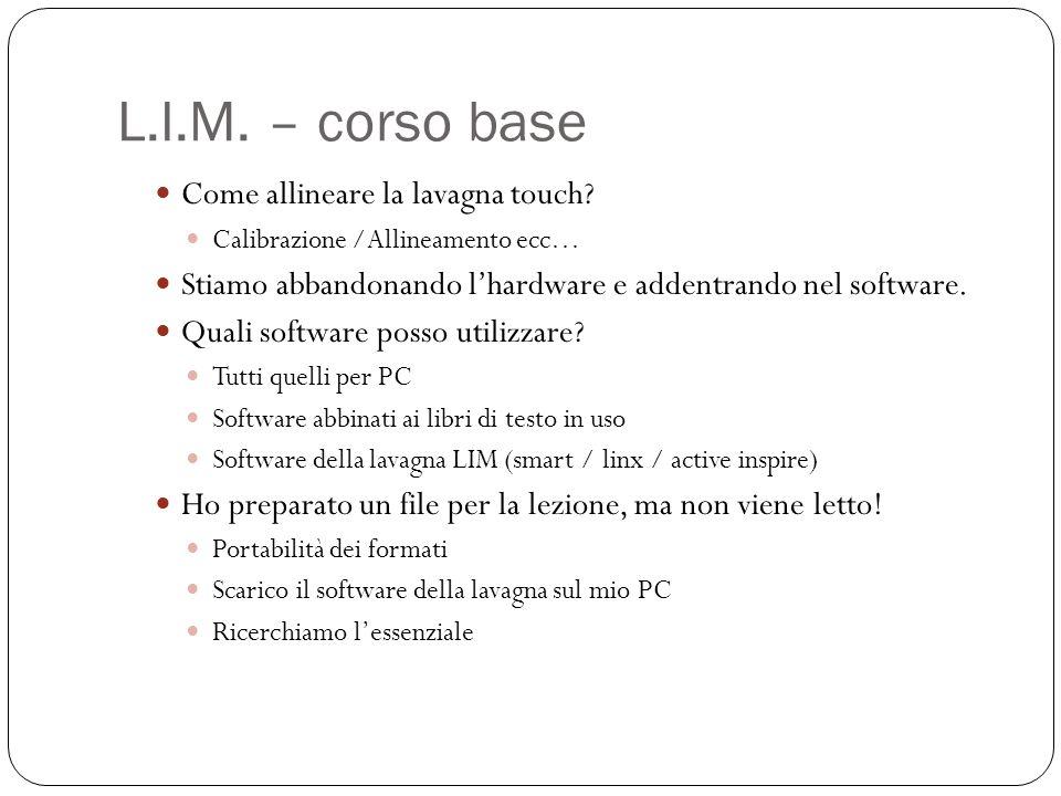 L.I.M. – corso base Come allineare la lavagna touch? Calibrazione /Allineamento ecc… Stiamo abbandonando lhardware e addentrando nel software. Quali s