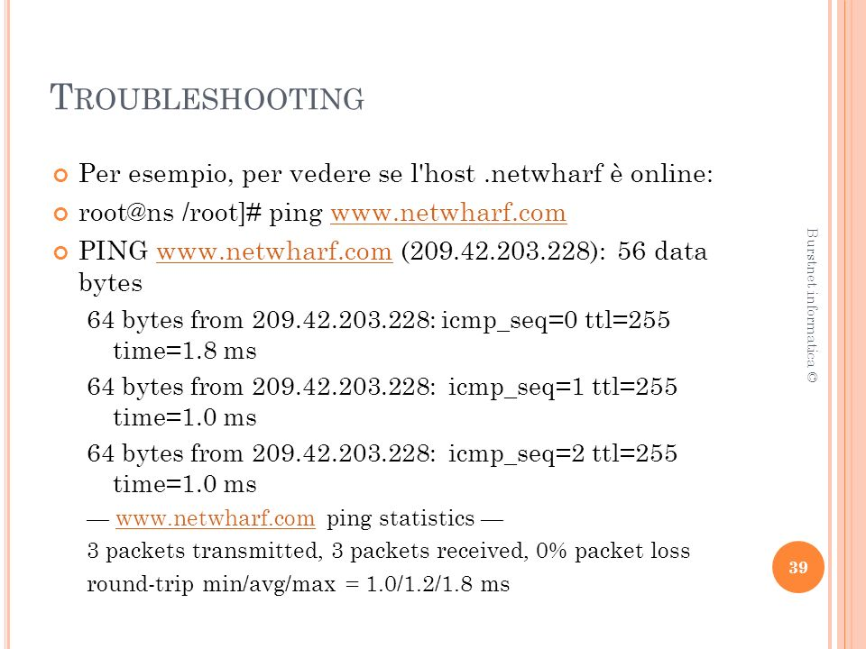 T ROUBLESHOOTING Per esempio, per vedere se l host.netwharf è online: root@ns /root]# ping www.netwharf.comwww.netwharf.com PING www.netwharf.com (209.42.203.228): 56 data byteswww.netwharf.com 64 bytes from 209.42.203.228: icmp_seq=0 ttl=255 time=1.8 ms 64 bytes from 209.42.203.228: icmp_seq=1 ttl=255 time=1.0 ms 64 bytes from 209.42.203.228: icmp_seq=2 ttl=255 time=1.0 ms www.netwharf.com ping statistics www.netwharf.com 3 packets transmitted, 3 packets received, 0% packet loss round-trip min/avg/max = 1.0/1.2/1.8 ms 39 Burstnet informatica ©