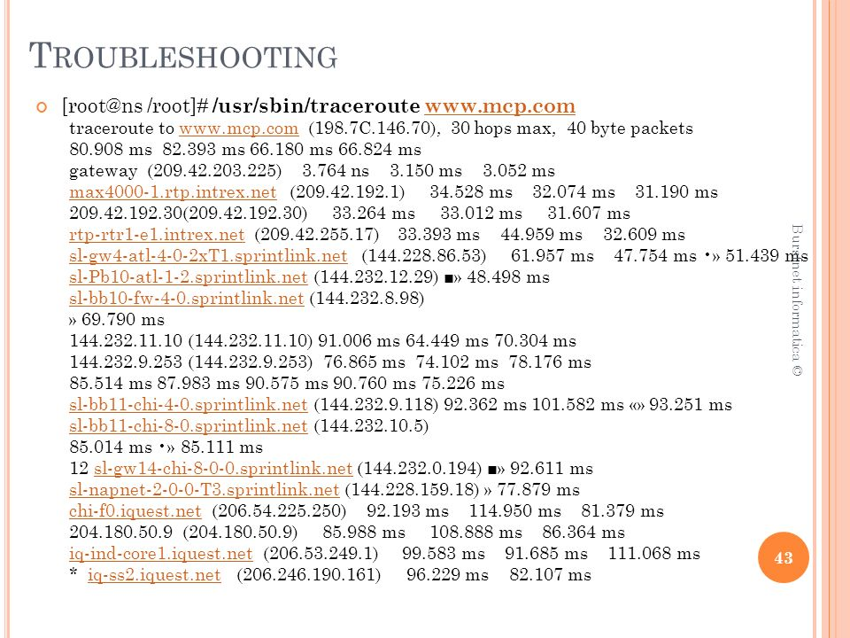 T ROUBLESHOOTING [root@ns /root]# /usr/sbin/traceroute www.mcp.comwww.mcp.com traceroute to www.mcp.com (198.7C.146.70), 30 hops max, 40 byte packetswww.mcp.com 80.908 ms 82.393 ms 66.180 ms 66.824 ms gateway (209.42.203.225) 3.764 ns 3.150 ms 3.052 ms max4000-1.rtp.intrex.netmax4000-1.rtp.intrex.net (209.42.192.1) 34.528 ms 32.074 ms 31.190 ms 209.42.192.30(209.42.192.30) 33.264 ms 33.012 ms 31.607 ms rtp-rtr1-e1.intrex.netrtp-rtr1-e1.intrex.net (209.42.255.17) 33.393 ms 44.959 ms 32.609 ms sl-gw4-atl-4-0-2xT1.sprintlink.netsl-gw4-atl-4-0-2xT1.sprintlink.net (144.228.86.53) 61.957 ms 47.754 ms » 51.439 ms sl-Pb10-atl-1-2.sprintlink.netsl-Pb10-atl-1-2.sprintlink.net (144.232.12.29) » 48.498 ms sl-bb10-fw-4-0.sprintlink.netsl-bb10-fw-4-0.sprintlink.net (144.232.8.98) » 69.790 ms 144.232.11.10 (144.232.11.10) 91.006 ms 64.449 ms 70.304 ms 144.232.9.253 (144.232.9.253) 76.865 ms 74.102 ms 78.176 ms 85.514 ms 87.983 ms 90.575 ms 90.760 ms 75.226 ms sl-bb11-chi-4-0.sprintlink.netsl-bb11-chi-4-0.sprintlink.net (144.232.9.118) 92.362 ms 101.582 ms «» 93.251 ms sl-bb11-chi-8-0.sprintlink.netsl-bb11-chi-8-0.sprintlink.net (144.232.10.5) 85.014 ms » 85.111 ms 12 sl-gw14-chi-8-0-0.sprintlink.net (144.232.0.194) » 92.611 mssl-gw14-chi-8-0-0.sprintlink.net sl-napnet-2-0-0-T3.sprintlink.netsl-napnet-2-0-0-T3.sprintlink.net (144.228.159.18) » 77.879 ms chi-f0.iquest.netchi-f0.iquest.net (206.54.225.250) 92.193 ms 114.950 ms 81.379 ms 204.180.50.9 (204.180.50.9) 85.988 ms 108.888 ms 86.364 ms iq-ind-core1.iquest.netiq-ind-core1.iquest.net (206.53.249.1) 99.583 ms 91.685 ms 111.068 ms * iq-ss2.iquest.net (206.246.190.161) 96.229 ms 82.107 msiq-ss2.iquest.net 43 Burstnet informatica ©