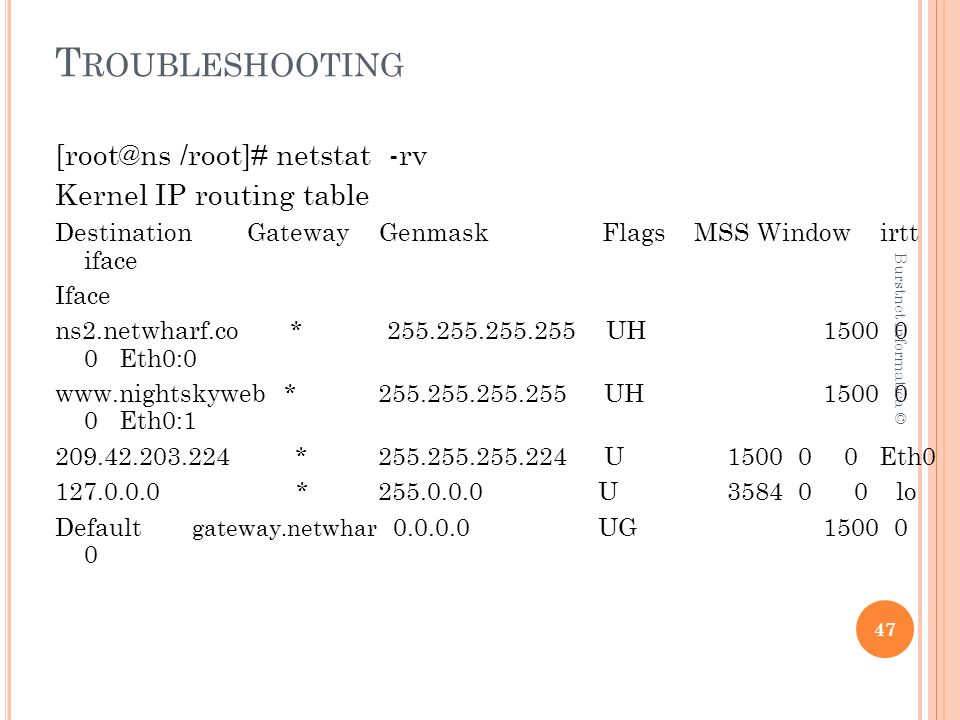 T ROUBLESHOOTING [root@ns /root]# netstat -rv Kernel IP routing table DestinationGateway Genmask Flags MSS Window irtt iface Iface ns2.netwharf.co * 255.255.255.255 UH 1500 0 0 Eth0:0 www.nightskyweb * 255.255.255.255 UH 1500 0 0 Eth0:1 209.42.203.224 * 255.255.255.224 U1500 0 0 Eth0 127.0.0.0 * 255.0.0.0 U3584 0 0 lo Default gateway.netwhar 0.0.0.0 UG1500 0 0 47 Burstnet informatica ©