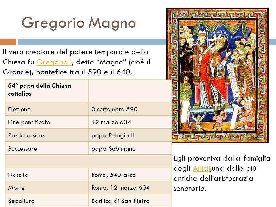Gregorio Magno Il vero creatore del potere temporale della Chiesa fu Gregorio I, detto Magno (cioè il Grande), pontefice tra il 590 e il 640.Gregorio