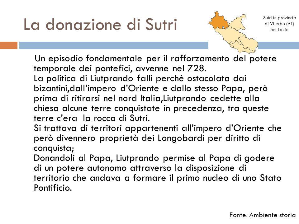La donazione di Sutri Un episodio fondamentale per il rafforzamento del potere temporale dei pontefici, avvenne nel 728. La politica di Liutprando fal
