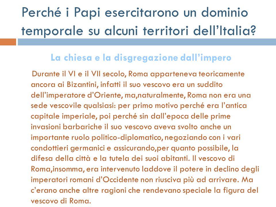 Perché i Papi esercitarono un dominio temporale su alcuni territori dellItalia? Durante il VI e il VII secolo, Roma apparteneva teoricamente ancora ai