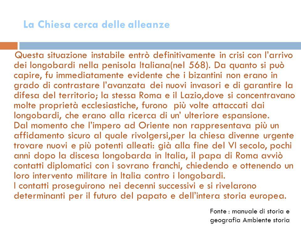 La Chiesa cerca delle alleanze Questa situazione instabile entrò definitivamente in crisi con larrivo dei longobardi nella penisola Italiana(nel 568).