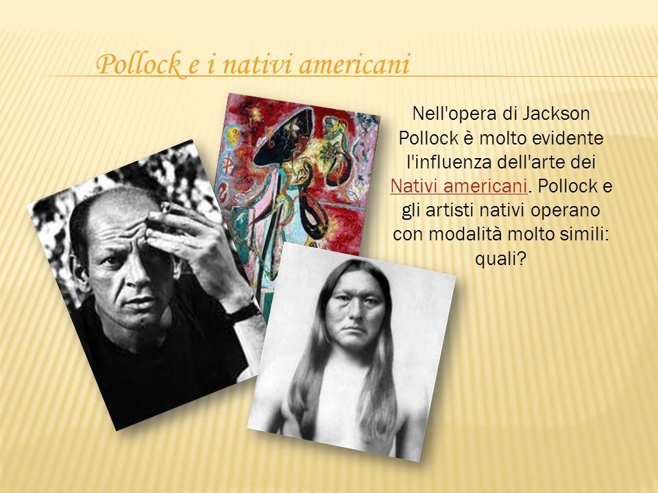 Pollock e i nativi americani Nell'opera di Jackson Pollock è molto evidente l'influenza dell'arte dei Nativi americani. Pollock e gli artisti nativi o