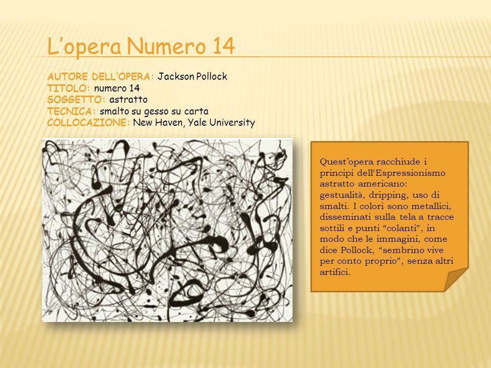 Lopera Numero 14 AUTORE DELLOPERA: Jackson Pollock TITOLO: numero 14 SOGGETTO: astratto TECNICA: smalto su gesso su carta COLLOCAZIONE: New Haven, Yal