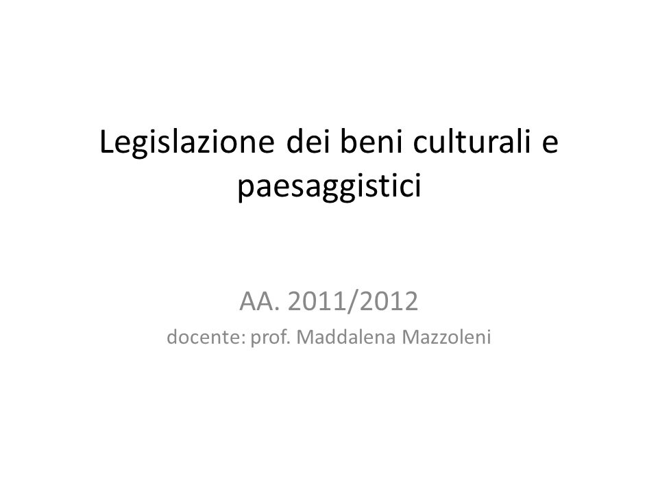 Legislazione dei beni culturali e paesaggistici AA. 2011/2012 docente: prof. Maddalena Mazzoleni