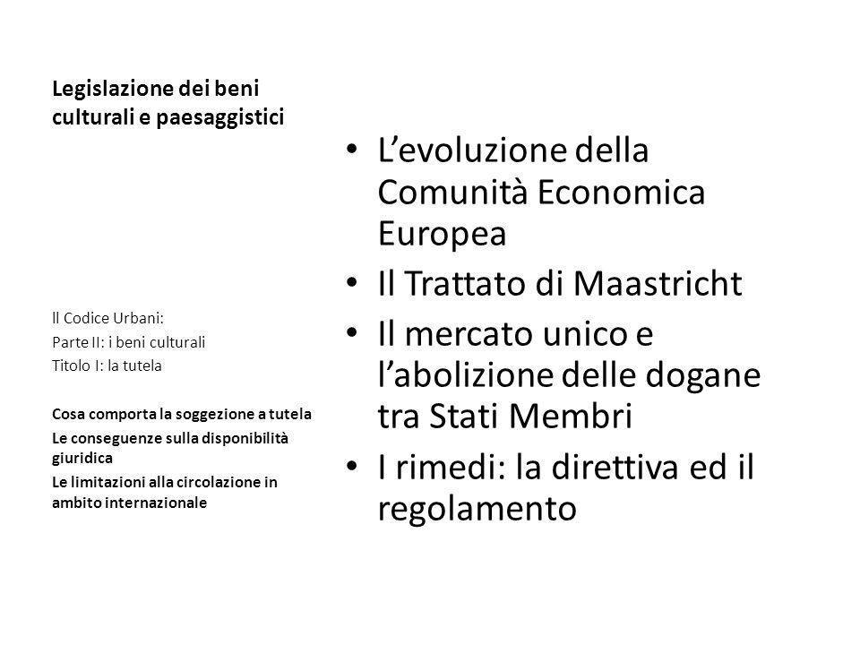 Legislazione dei beni culturali e paesaggistici Levoluzione della Comunità Economica Europea Il Trattato di Maastricht Il mercato unico e labolizione