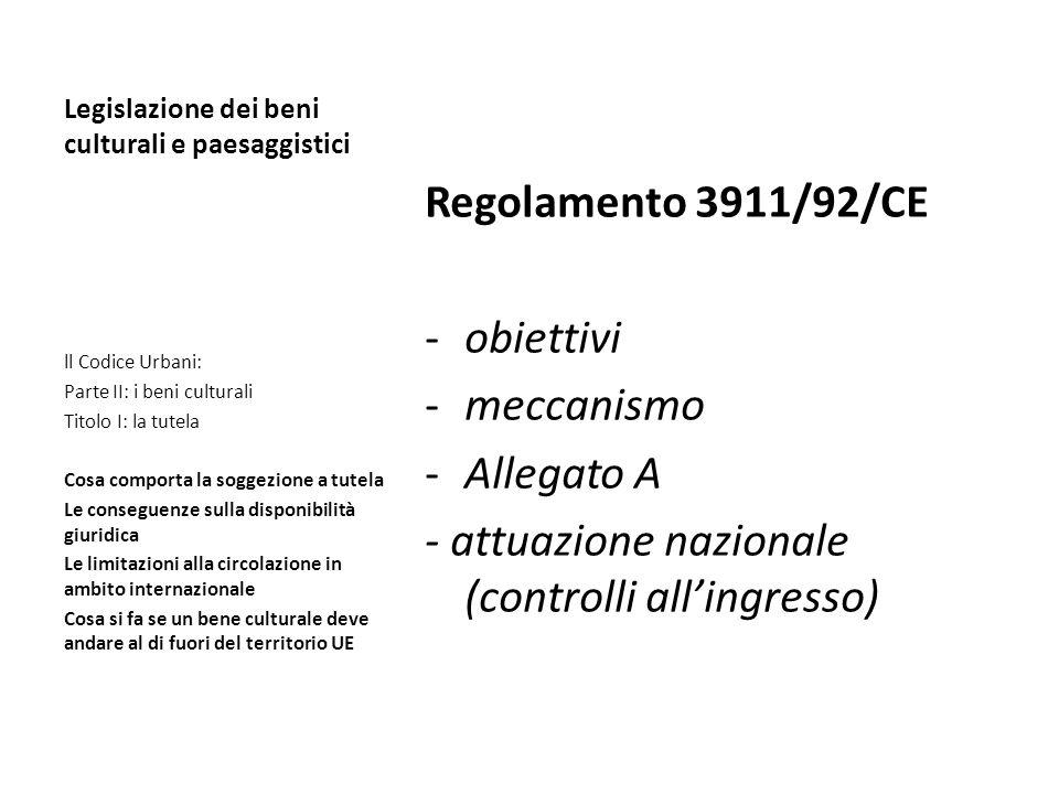 Legislazione dei beni culturali e paesaggistici Regolamento 3911/92/CE -obiettivi -meccanismo -Allegato A - attuazione nazionale (controlli allingress