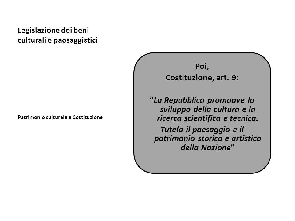 Legislazione dei beni culturali e paesaggistici Patrimonio culturale e Costituzione Poi, Costituzione, art. 9: La Repubblica promuove lo sviluppo dell