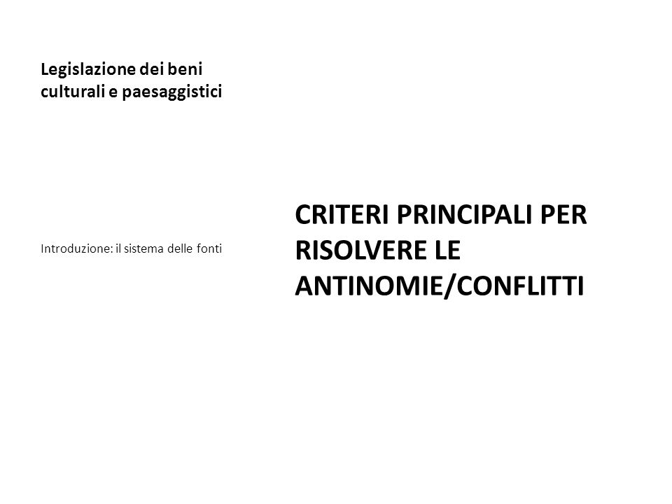 Legislazione dei beni culturali e paesaggistici CRITERI PRINCIPALI PER RISOLVERE LE ANTINOMIE/CONFLITTI Introduzione: il sistema delle fonti