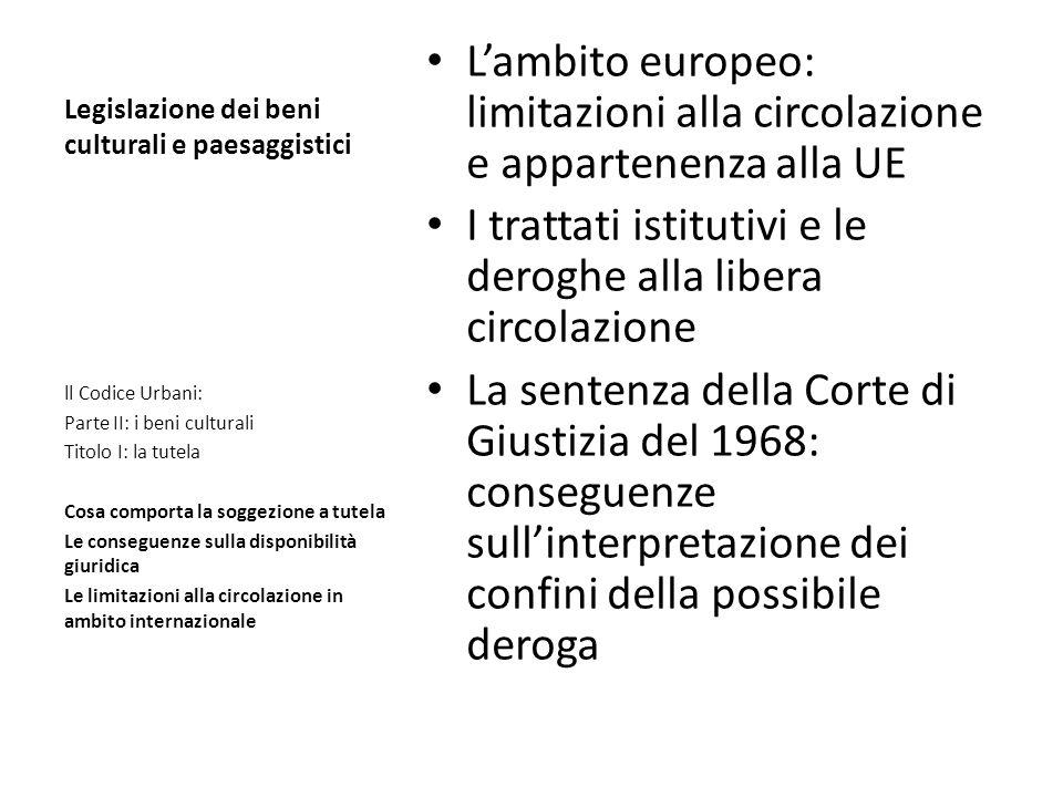 Legislazione dei beni culturali e paesaggistici Lambito europeo: limitazioni alla circolazione e appartenenza alla UE I trattati istitutivi e le derog