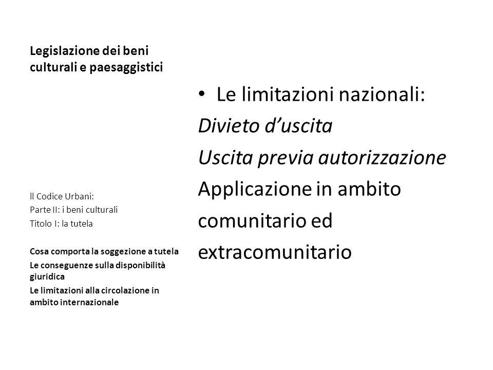 Legislazione dei beni culturali e paesaggistici Le limitazioni nazionali: Divieto duscita Uscita previa autorizzazione Applicazione in ambito comunita