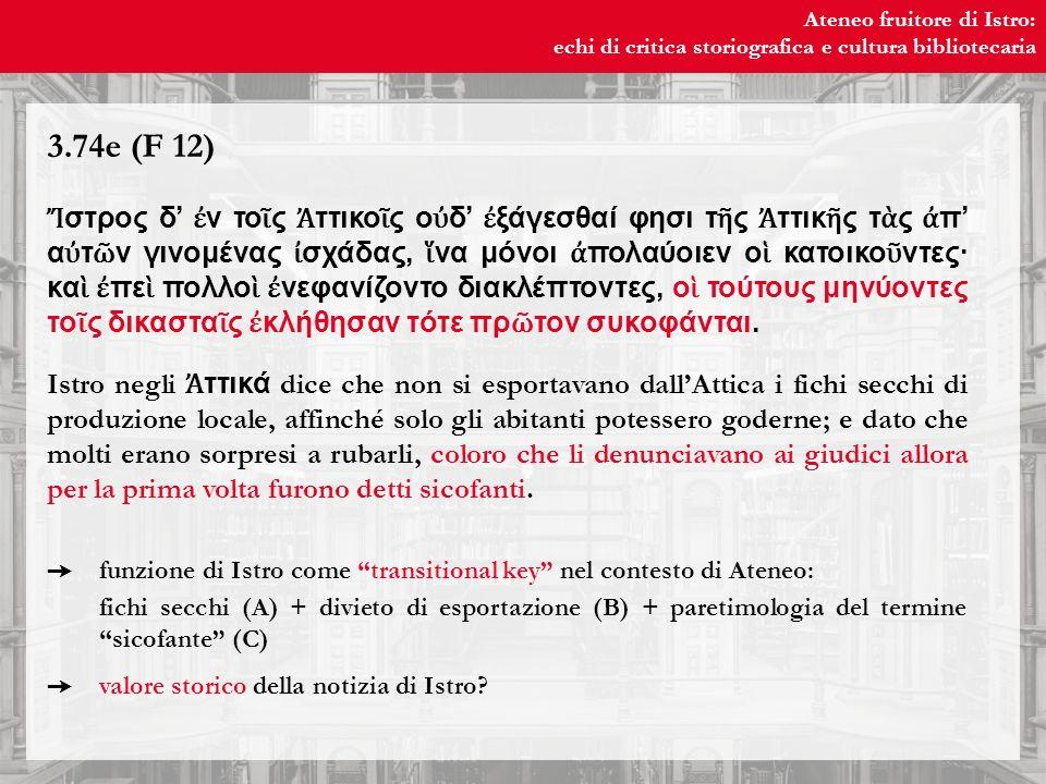 Ateneo fruitore di Istro: echi di critica storiografica e cultura bibliotecaria Ateneo fruitore di Istro: echi di critica storiografica e cultura bibliotecaria 3.74e (F 12) στρος δ ν το ς ττικο ς ο δ ξάγεσθαί φησι τ ς ττικ ς τ ς π α τ ν γινομένας σχάδας, να μόνοι πολαύοιεν ο κατοικο ντες· κα πε πολλο νεφανίζοντο διακλέπτοντες, ο τούτους μηνύοντες το ς δικαστα ς κλήθησαν τότε πρ τον συκοφάνται.