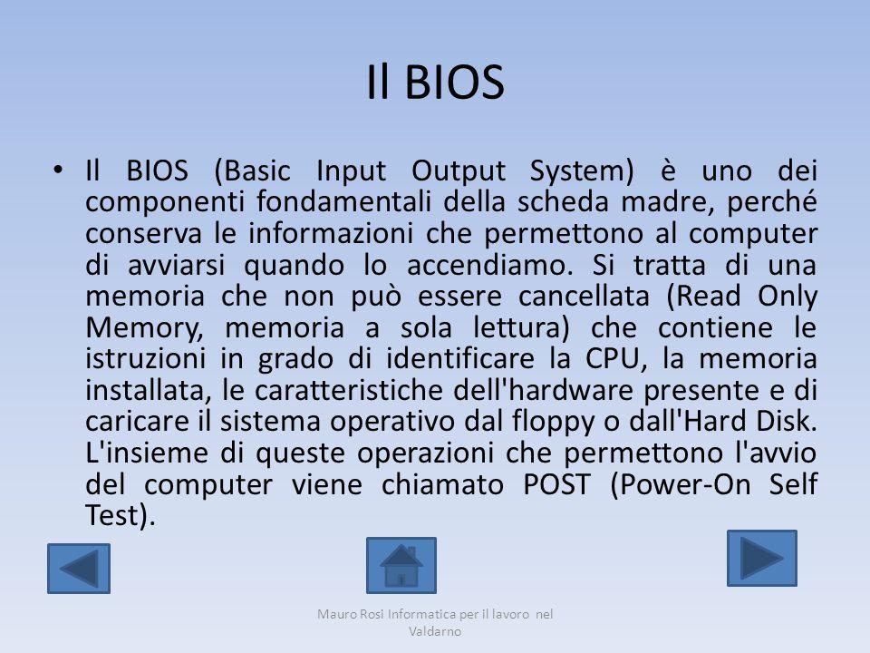 Il BIOS Il BIOS (Basic Input Output System) è uno dei componenti fondamentali della scheda madre, perché conserva le informazioni che permettono al co