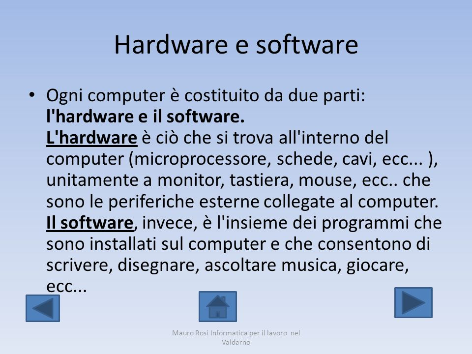 Hardware e software Ogni computer è costituito da due parti: l'hardware e il software. L'hardware è ciò che si trova all'interno del computer (micropr