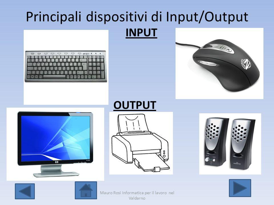 Principali dispositivi di Input/Output INPUT OUTPUT Mauro Rosi Informatica per il lavoro nel Valdarno