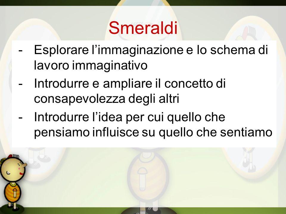 Smeraldi -Esplorare limmaginazione e lo schema di lavoro immaginativo -Introdurre e ampliare il concetto di consapevolezza degli altri -Introdurre lid