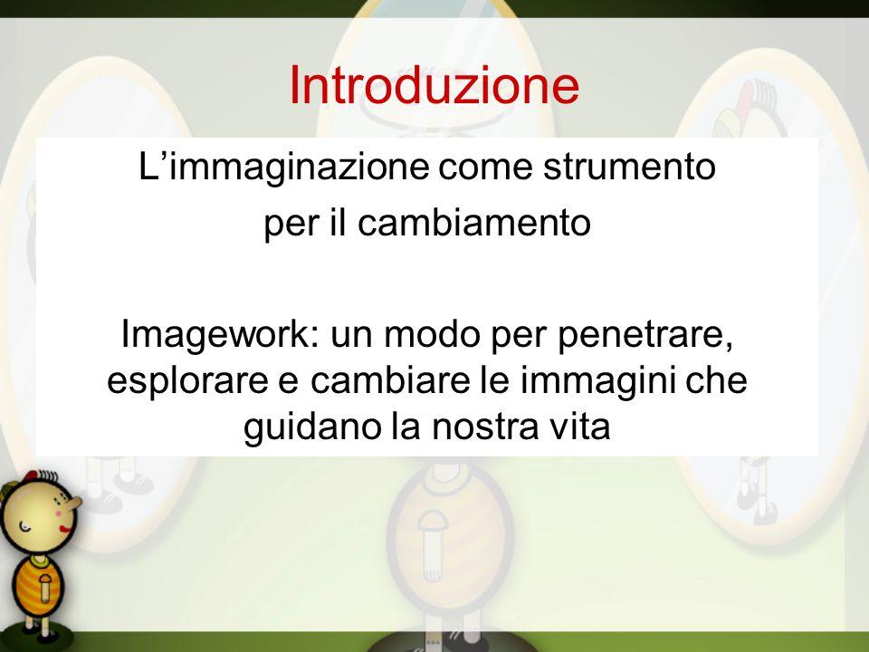 Introduzione Limmaginazione come strumento per il cambiamento Imagework: un modo per penetrare, esplorare e cambiare le immagini che guidano la nostra