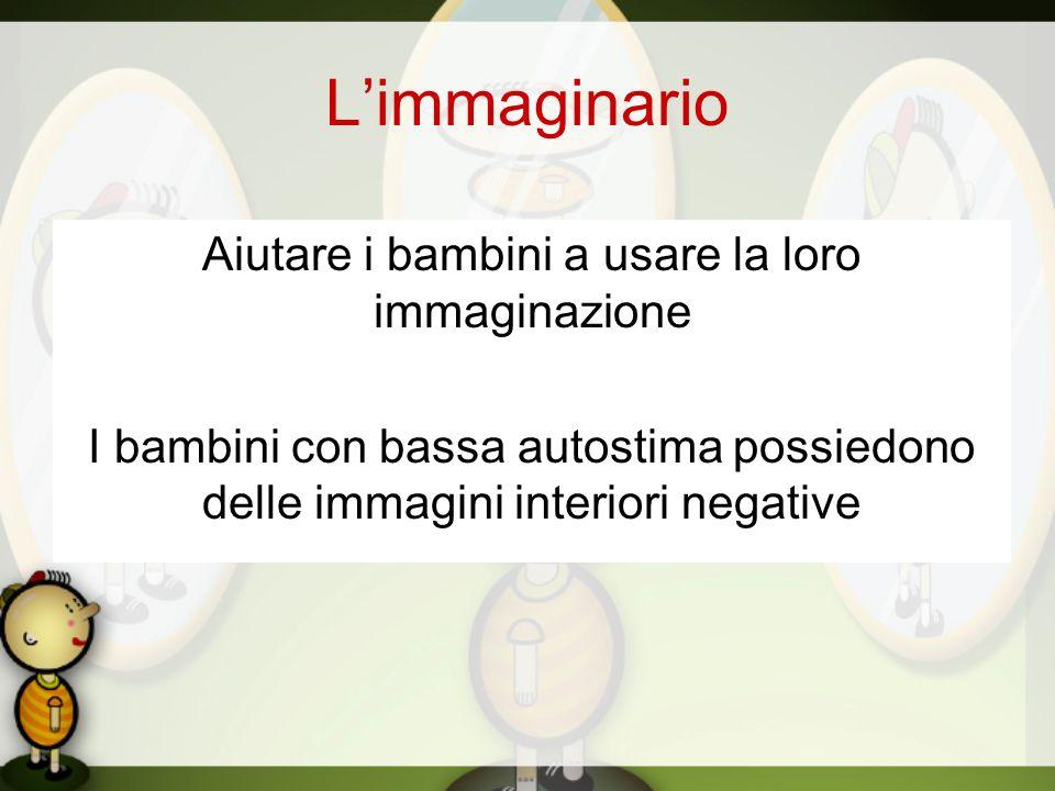Limmaginario Aiutare i bambini a usare la loro immaginazione I bambini con bassa autostima possiedono delle immagini interiori negative