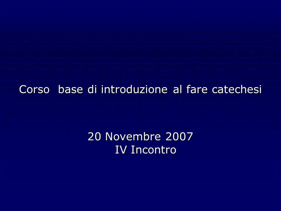 Corso base di introduzione al fare catechesi 20 Novembre 2007 IV Incontro