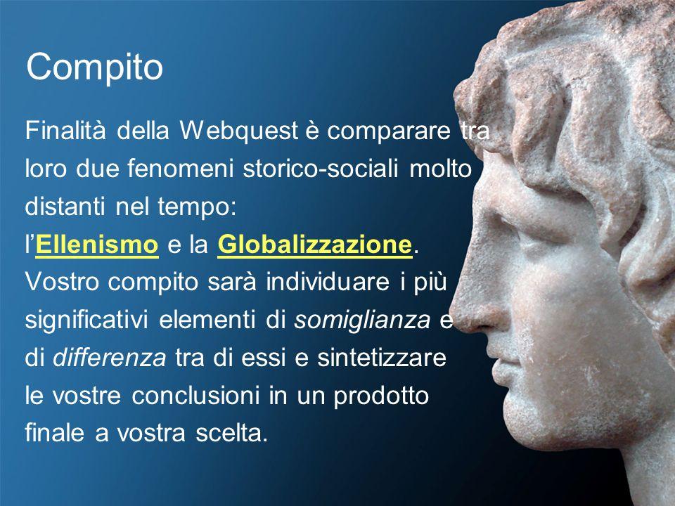 Compito Finalità della Webquest è comparare tra loro due fenomeni storico-sociali molto distanti nel tempo: lEllenismo e la Globalizzazione. Vostro co