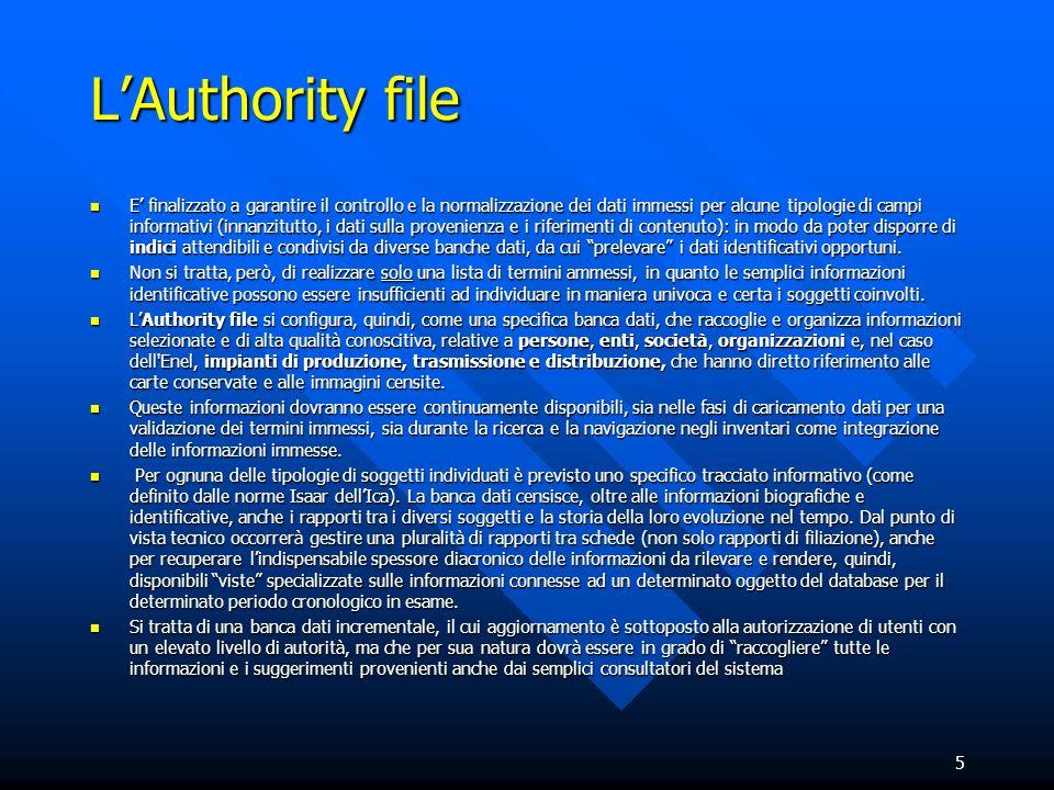 5 LAuthority file E finalizzato a garantire il controllo e la normalizzazione dei dati immessi per alcune tipologie di campi informativi (innanzitutto, i dati sulla provenienza e i riferimenti di contenuto): in modo da poter disporre di indici attendibili e condivisi da diverse banche dati, da cui prelevare i dati identificativi opportuni.