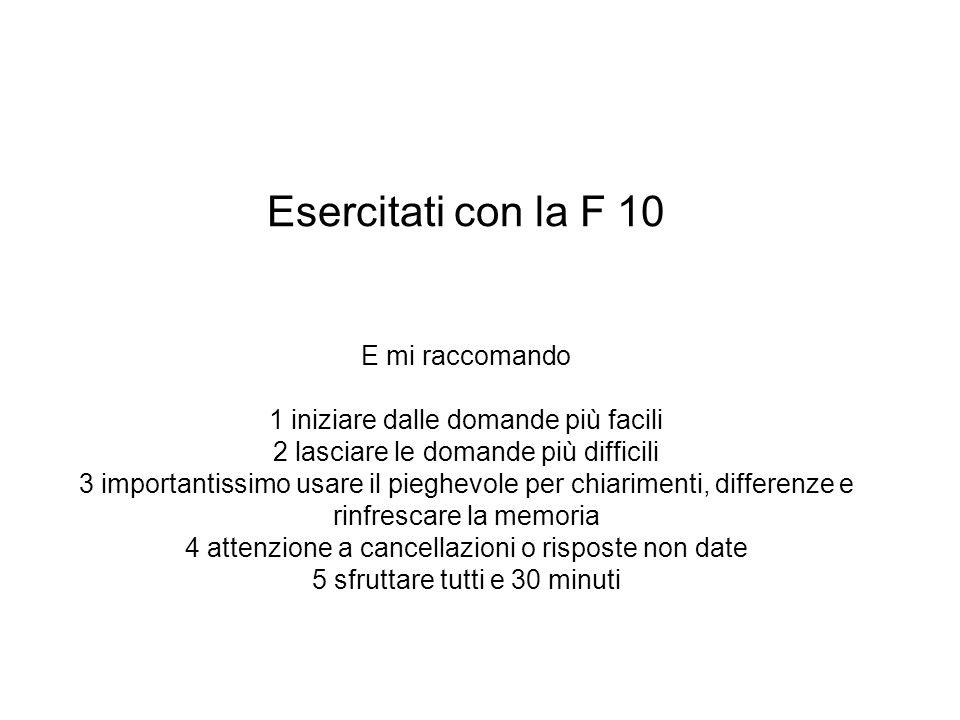 Esercitati con la F 10 E mi raccomando 1 iniziare dalle domande più facili 2 lasciare le domande più difficili 3 importantissimo usare il pieghevole p
