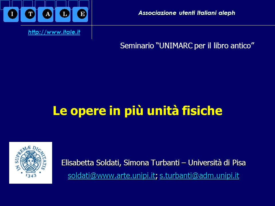 Associazione utenti Italiani aleph Elisabetta Soldati, Simona Turbanti – Università di Pisa soldati@www.arte.unipi.itsoldati@www.arte.unipi.it; s.turbanti@adm.unipi.it s.turbanti@adm.unipi.it soldati@www.arte.unipi.its.turbanti@adm.unipi.it Seminario UNIMARC per il libro antico http://www.itale.it Le opere in più unità fisiche