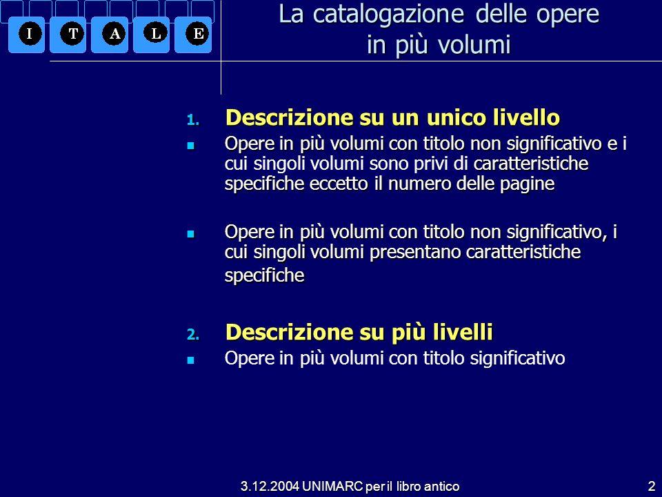 3.12.2004 UNIMARC per il libro antico2 1. Descrizione su un unico livello Opere in più volumi con titolo non significativo e caratteristiche specifich