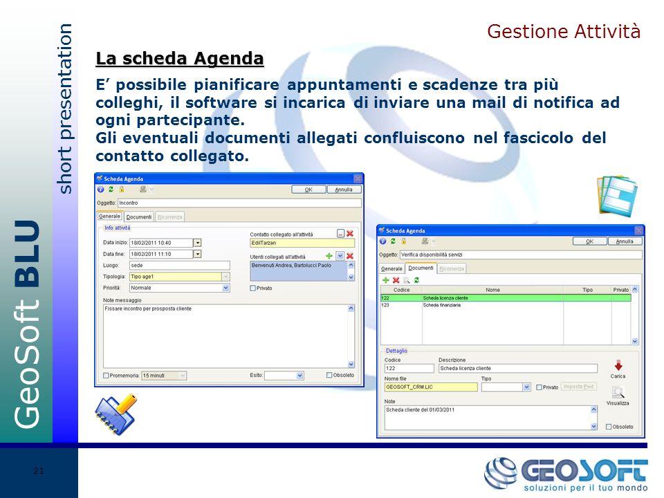 GeoSoft BLU short presentation 21 Gestione Attività E possibile pianificare appuntamenti e scadenze tra più colleghi, il software si incarica di inviare una mail di notifica ad ogni partecipante.
