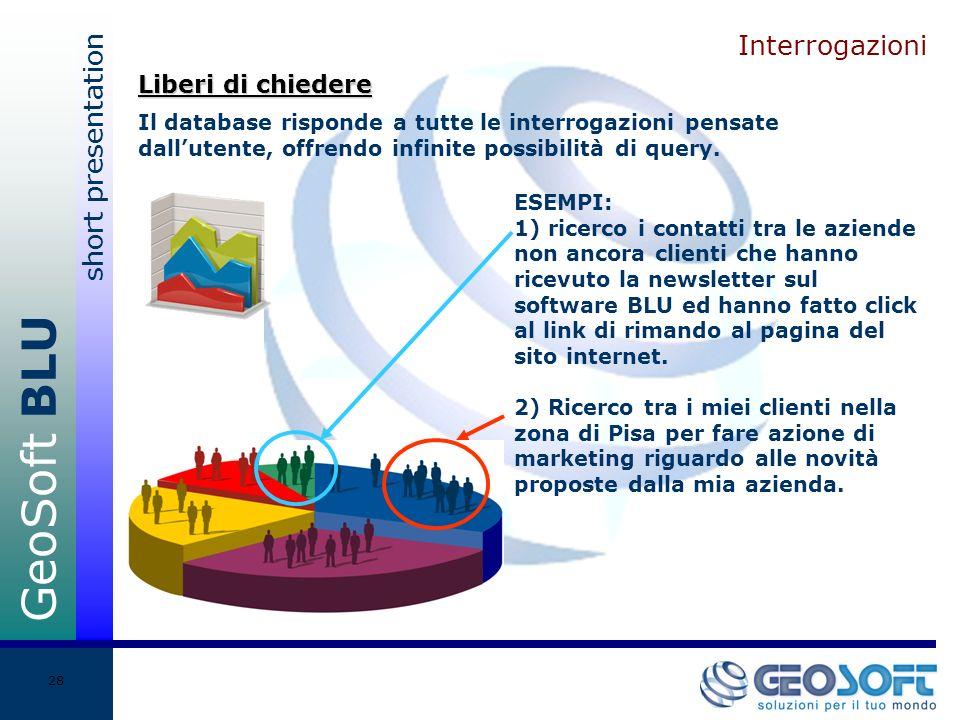 GeoSoft BLU short presentation 28 Interrogazioni Il database risponde a tutte le interrogazioni pensate dallutente, offrendo infinite possibilità di query.