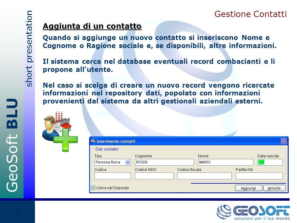 GeoSoft BLU short presentation 9 Gestione Contatti Quando si aggiunge un nuovo contatto si inseriscono Nome e Cognome o Ragione sociale e, se disponibili, altre informazioni.