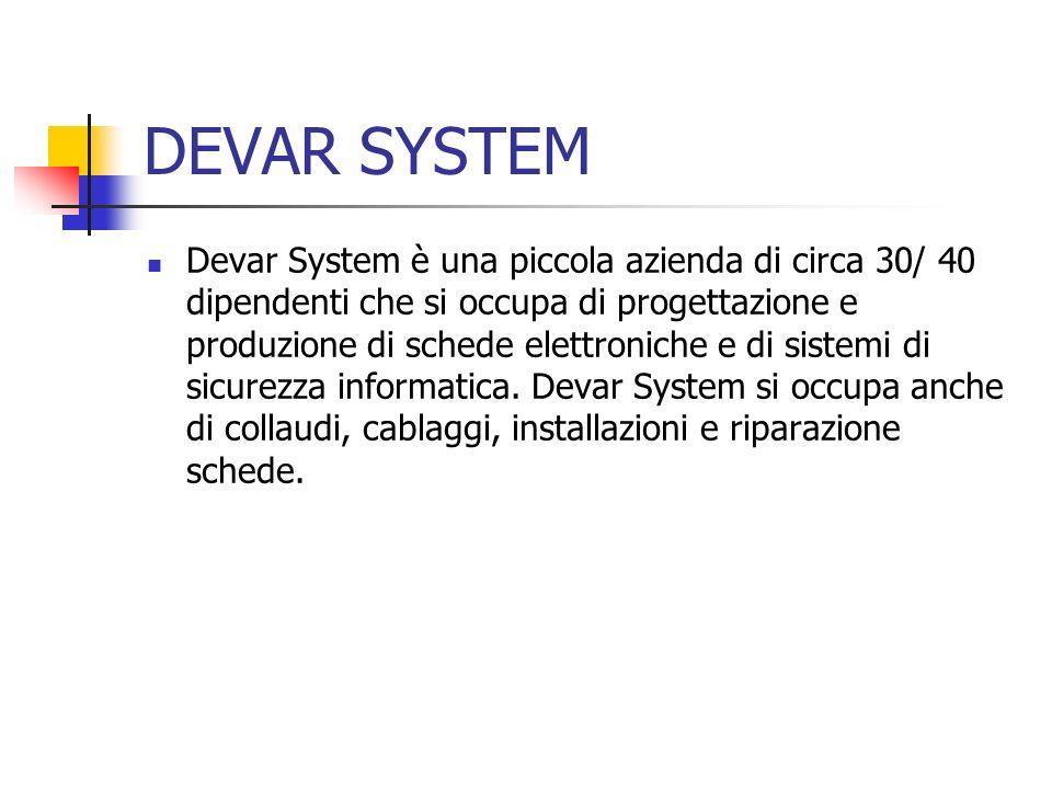 DEVAR SYSTEM Devar System è una piccola azienda di circa 30/ 40 dipendenti che si occupa di progettazione e produzione di schede elettroniche e di sis