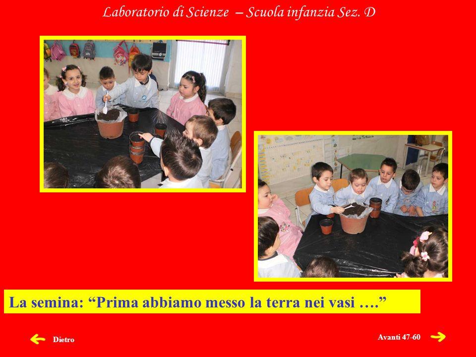 Dietro Laboratorio di Scienze – Scuola infanzia Sez. D La semina: Prima abbiamo messo la terra nei vasi …. Avanti 47-60