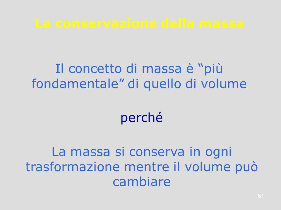 51 La conservazione della massa Il concetto di massa è più fondamentale di quello di volume La massa si conserva in ogni trasformazione mentre il volu